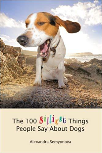 The 100 silliest things people say about dogs by Alexandra Semyonova
